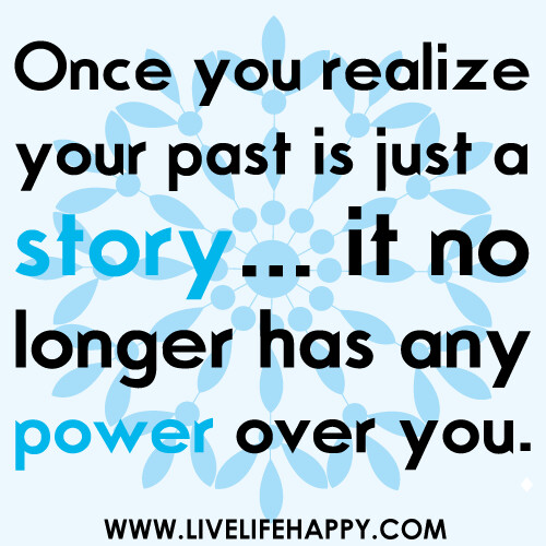 """Love Quotes About Life: """"Once You Realize Your Past Is Just A Story...it No L"""