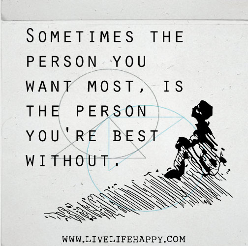 Sometimes the person you want most, is the person you're best without.