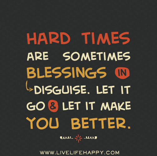Hard times are sometimes blessings in disguise. Let it go and let it make you better.