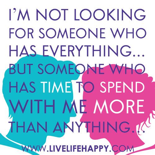 """I'm not looking for someone who has everything, but someone who has time to spend with me more than anything…"""