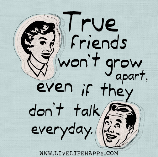 True friends won't grow apart, even if they don't talk everyday.