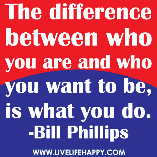 The difference between who you are and who you want to be, is what you do. -Bill Phillips
