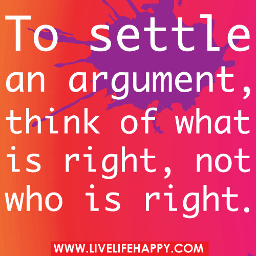 To settle an argument, think of what is right, not who is right.