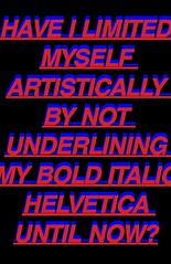 HAVE I LIMITED MYSELF ARTISTICALLY BY NOT UNDERLINING MY BOLD ITALIC HELVETICA UNTIL NOW?