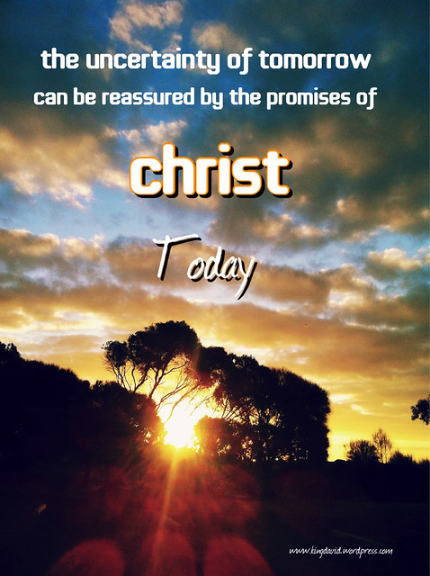 The Uncertainty Of Tomorrow Can Be Reassured By The Promises Of Christ Today