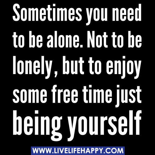 Sometimes you need to be alone. Not to be lonely, but to enjoy some ...
