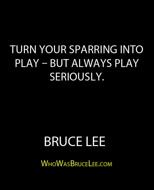 """""""Turn your sparring into play – but always play seriously."""" - Bruce Lee"""