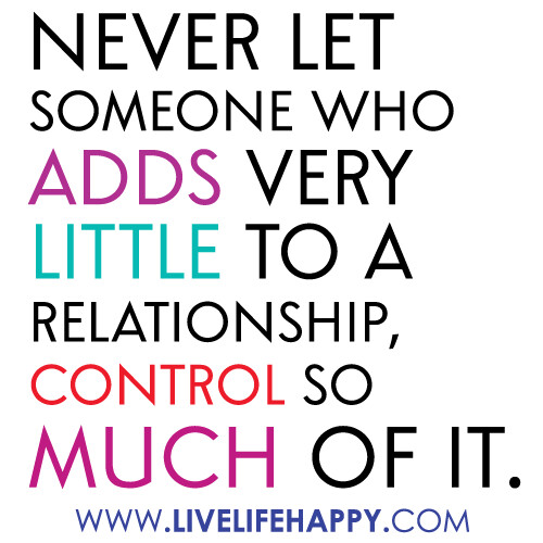 """Never let someone who adds very little to a relationship, control so much of it."""