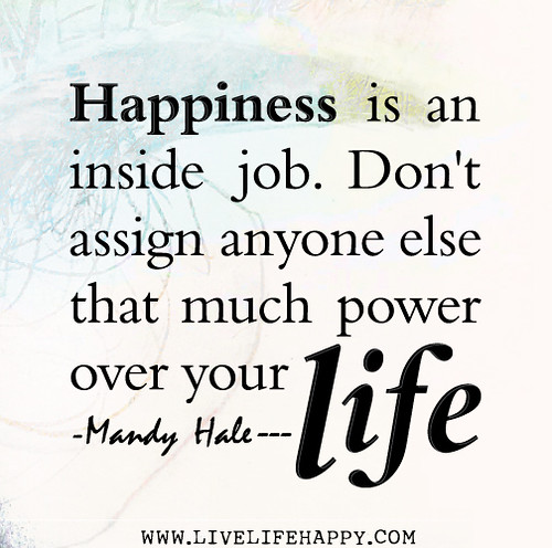 Happiness is an inside job. Don't assign anyone else that much power over your life. - Mandy Hale
