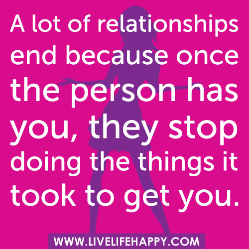 A lot of relationships end because once the person has you, they stop doing the things it took to get you.