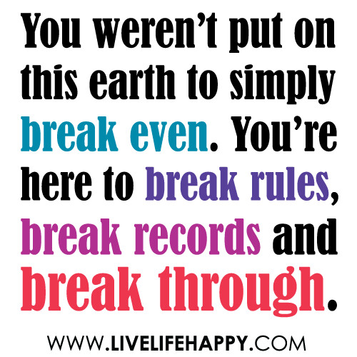 """You weren't put on this earth to simply break even. You're here to break rules, break records and break through."""