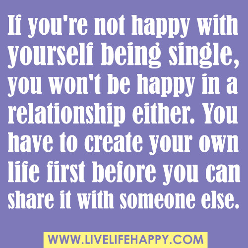 """If you're not happy with yourself being single, you won't be happy in a relationship either. You have to create your own life first before you can share it with someone else."""
