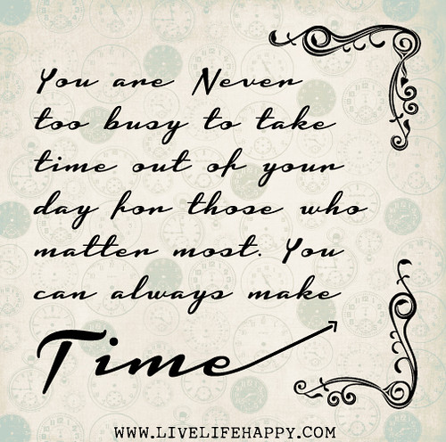 You are never too busy to take time out of your day for those who matter most. You can always make time.