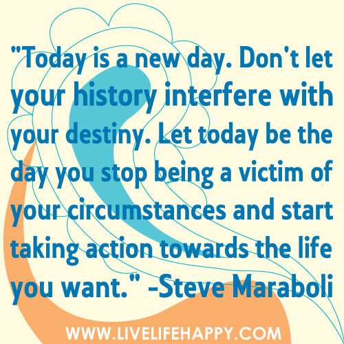 """Today is a new day. Don't let your history interfere with your destiny. Let today be the day you stop being a victim of your circumstances and start taking action towards the life you want."""