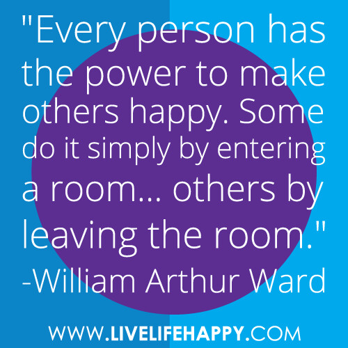 """Every person has the power to make others happy. Some do it simply by entering a room... others by leaving the room."" -William Arthur Ward"
