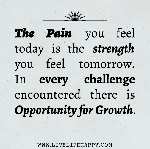 The pain you feel today is the strength you feel tomorrow. In every challenge encountered there is opportunity for growth.