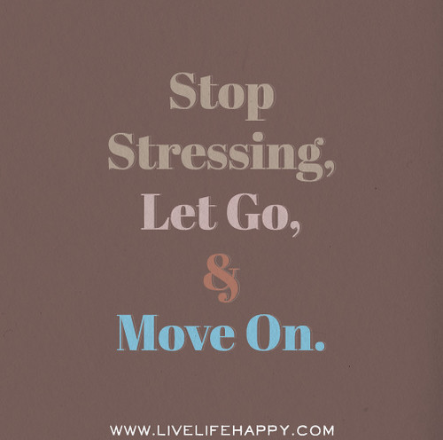 Stop stressing, let go, and move on.