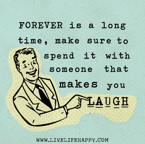 Forever is a long time, make sure to spend it with someone that makes you laugh.