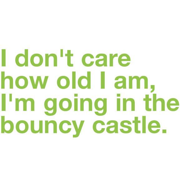 I don't care how old I am, I'm going in the bouncy castle