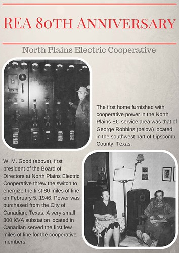 REA 80th Anniversary - North Plains Electric Cooperative. The first home furnished with cooperative power in the North Plains EC service area was that of George Robbins (below) located in the southwest part of Lipscomb County, Texas. W.M. Good (above), first president of the Boards of Directors at North Plains Electric Cooperative threw the switch to energize the first 80 miles of line on February 5, 1946. Power was purchased from the City of Canadian, Texas. A very small 300 KVA substation located in Canadian served the first few miles of line for the cooperative members.