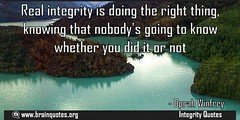 Real integrity is doing the right thing knowing that nobodys going to know whether