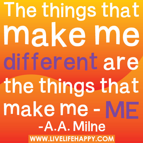 The things that make me different are the things that make me - me.