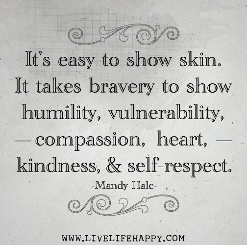 It's easy to show skin. It takes bravery to show humility, vulnerability, compassion, heart, kindness, and self-respect. -Mandy Hale