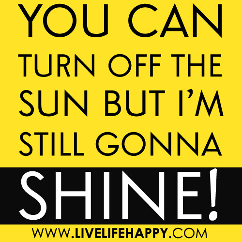 """You can turn off the Sun but I'm still gonna shine!"""