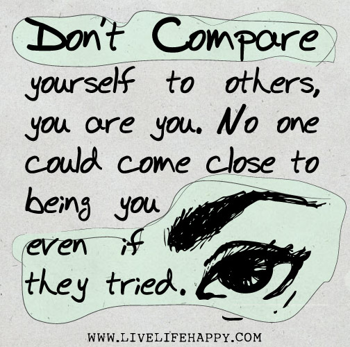 Don't compare yourself to others, you are you. No one could come close to being you even if they tried.