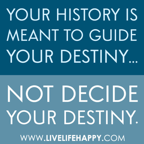 """""""Your history is meant to guide your destiny... not decide your destiny."""""""