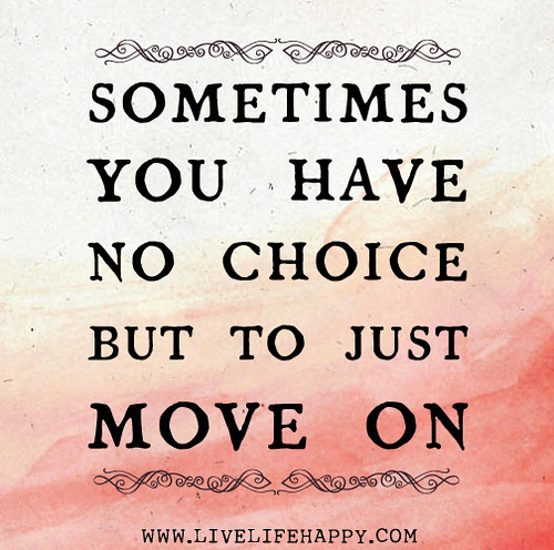 Sometimes you have no choice but to just move on.