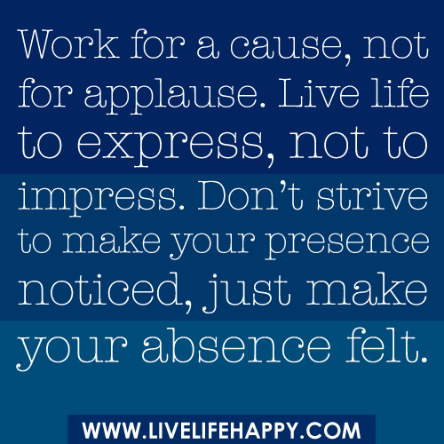 """""""Work for a cause, not for applause. Live life to express, not to impress. Don't strive to make your presence noticed, just make your absence felt."""""""