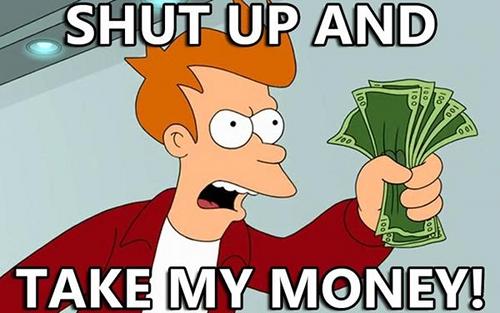 Fry from Futurama: Shut up an take my money
