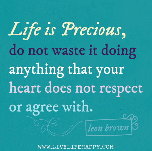 """Life is precious, do not waste it doing anything that your heart does not respect or agree with."""