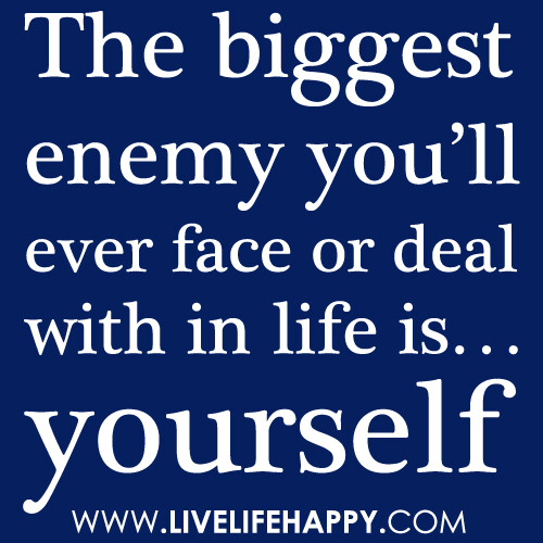 """""""The biggest enemy you'll ever face or deal with in life is… yourself."""""""