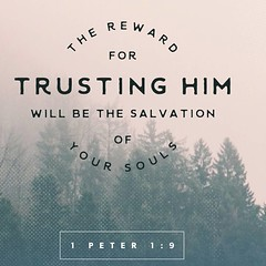 You love him even though you have never seen him. Though you do not see him now, you trust him; and you rejoice with a glorious, inexpressible joy. The reward for trusting him will be the salvation of your souls. 1 Peter 1:8‭-‬9 NLT