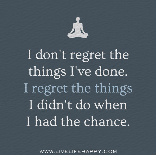 I don't regret the things I've done. I regret the things I didn't do when I had the chance.