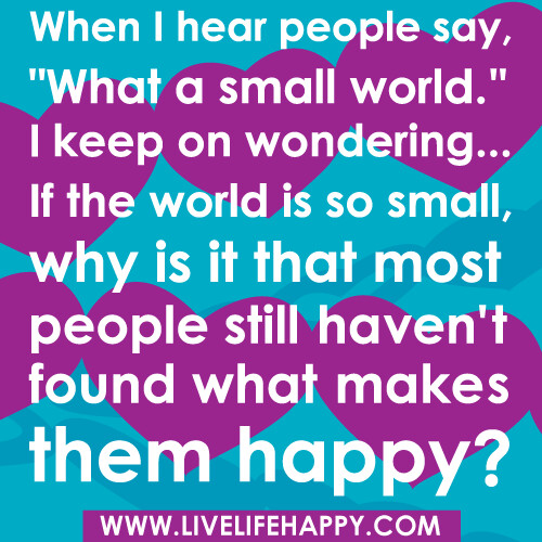 "When I hear people say, ""What a small world."" I keep on wondering... if the world is so small, why is it that most people still haven't found what makes them happy?"