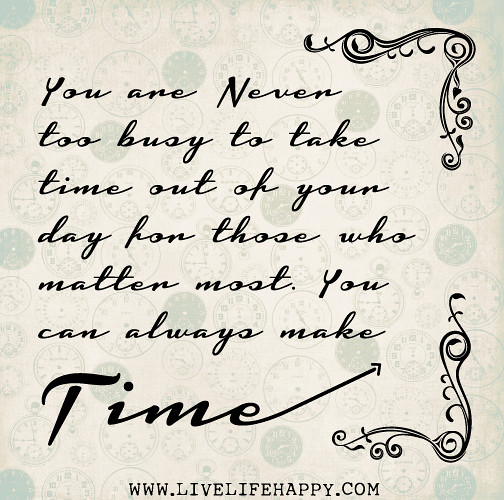 You Are Never Too Busy To Take Time Out Of Your Day For