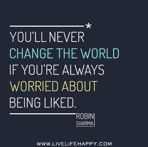 You'll never change the world if you're worried about being liked. - Robin Sharma