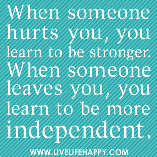 When someone hurts you, you learn to be stronger. When someone leaves you, you learn to be more independent.