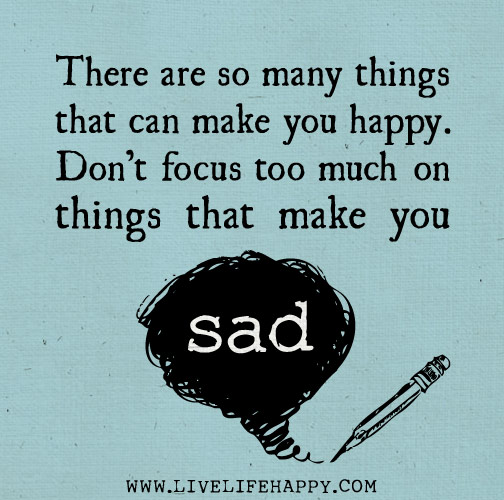 There are so many things that can make you happy. Don't focus too much on things that make you sad.