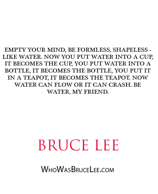 """Empty your mind, be formless, shapeless - like water. Now you put water into a cup, it becomes the cup..."" - Bruce Lee"