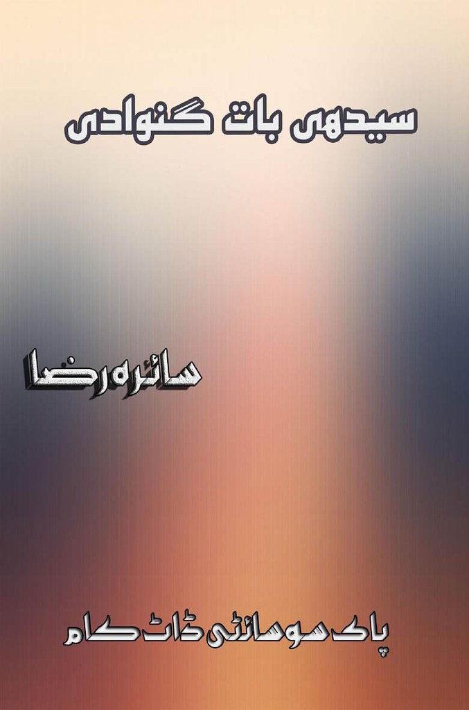 Sedhi Baat Ganwa Di is a very well written complex script novel by Saira Raza which depicts normal emotions and behaviour of human like love hate greed power and fear , Saira Raza is a very famous and popular specialy among female readers