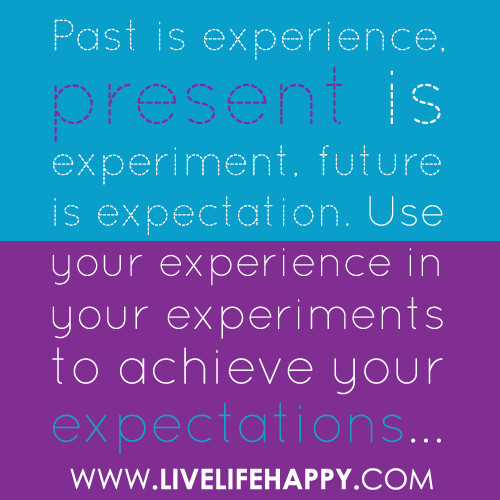 """Past is experience, present is experiment, future is expectation. Use your experience in your experiments to achieve your expectations..."""