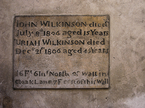 John Wilkinson and Uriah Wilkinson white plaque - John Wilkinson died July 8th 1804 aged 15 years Uriah Wilkinson died Dec 21st 1806 aged 45 years. 16 Ft 6 Ins north of wall in Cloak Lane 7 feet east of this wall