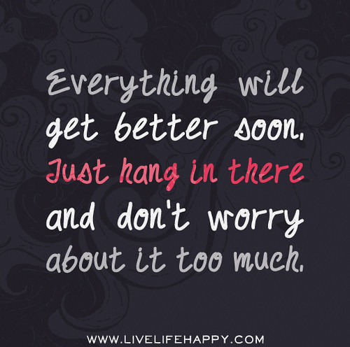 Everything will get better soon. Just hang in there and don't worry about it too much.