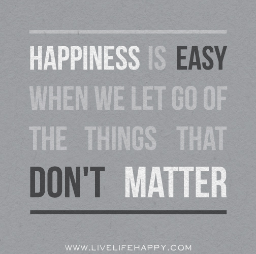 Happiness is easy when we let go of the things that don't matter.