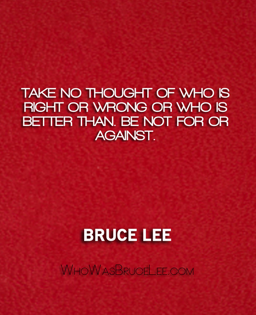 """""""Take no thought of who is right or wrong or who is better than. Be not for or against."""" - Bruce Lee"""