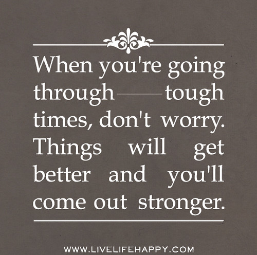 When you're going through tough times, don't worry. Things will get better and you'll get stronger.